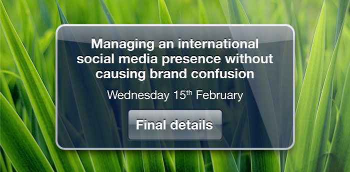 Managing an international social media presence without causing brand confusion. Wednesday 15th Feburary, Final details.